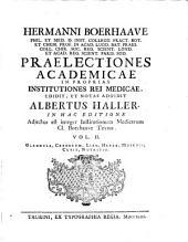 Praelectiones academicae. In proprias institutiones rei medicae edidit, et notas addidit Albertus Haller. In hac editione adjectus est integer Jnstitutionum Medicarum Boerhaave Textus: Volume 2