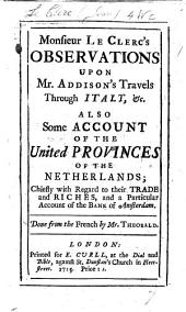 Monsieur Le Clerc's Observations upon Mr Addison's travels through Italy, &c. Also some account of the United Provinces of the Netherlands (by way of supplement to Sir W. Temple's Observations, &c.). Done from the French by Mr. Theobald