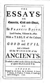 The Essays, or Councils, civil and moral of Sir Francis Bacon ... With a Table of the Colours of Good and Evil. And a Discourse of the Wisdom of the Ancients (done into English by Sir Arthur Gorges). To this edition is added the Character of Queen Elizabeth; never before printed in English