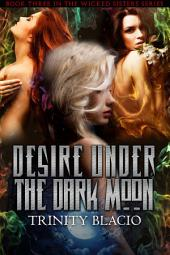 Desire Under the Dark Moon: Book Three of the Wicked Sisters Series, Book 3