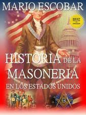 Historia de la Masonería en Estados Unidos (Nueva Edición): ¿Qué es la masonería? ¿Cuándo se fundó? ¿Cuál es su poder? ¿Qué personajes de la historia y la actualidad son masones?
