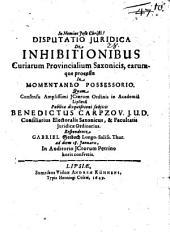 Disputatio iuridica de inhibitionibus curiarum provincialium Saxonicis, earumque processu in momentaneo possessorio