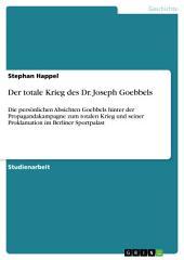 Der totale Krieg des Dr. Joseph Goebbels: Die persönlichen Absichten Goebbels hinter der Propagandakampagne zum totalen Krieg und seiner Proklamation im Berliner Sportpalast