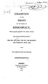 A collection of the essays on the subject of episcopacy, which originally appeared in the Albany centinel, and which are ascribed principally to the Rev. Dr. Linn, the Rev. Mr. Beasley, and Thomas Y. How, esq: With additional notes and remarks