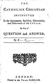 The Catholik Christian instructed in the Sacraments, Sacrifice, Ceremonies and Observances of the Church. By way of question and answer. By R..... C....... i.e. Richard Challoner