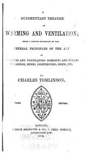 A Rudimentary Treatise on Warming and Ventilation: Being a Concise Exposition of the General Principles of the Art of Warming and Ventilating Domestic and Public Buildings, Mines, Lighthouses, Ships, Etc