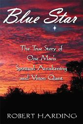 Blue Star: The True Story of One Man's Spiritual Awakening and Vision Quest