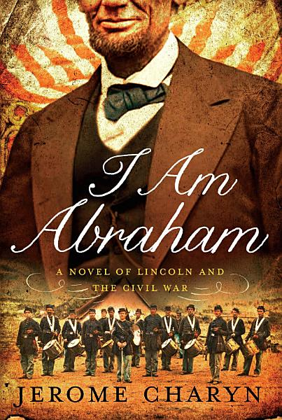 Download I Am Abraham  A Novel of Lincoln and the Civil War Book