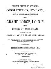 Revised Digest of Decisions, Constitution, By-laws, Order of Business and Rules of Order of the Grand Lodge, I.O.O.F. of the State of Michigan: Together with the Revised General Laws, Rules and Regulations for the Government of Subordinate Lodges from the Organization to the Close of the Annual Session in February, 1884. Also a Code of Laws for Rebekah Degree Lodges, I.O.O.F.