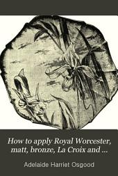 How to Apply Royal Worcester, Matt, Bronze, La Croix and Dresden Colors to China: A Practical Elementary Hand-book for Amateurs, Containing Reliable Methods for Gilding, Mixing of Colors, Ground-laying, Relief-paste, Firing, Etc