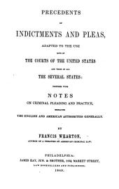 Precedents of indictments and pleas: adapted to the use both of the courts of the United States and those of all the several states: together with notes on criminal pleading and practice, embracing the English and American authorities generally