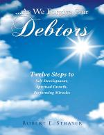 ...As We Forgive Our Debtors: Twelve Steps to Self-Development, Spiritual Growth, Performing Miracles