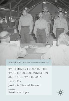 War Crimes Trials in the Wake of Decolonization and Cold War in Asia  1945 1956 PDF