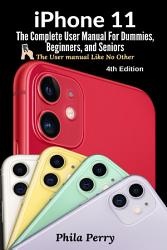 Iphone 11 The Complete User Manual For Dummies Beginners And Seniors The User Manual Like No Other 4th Edition  Book PDF