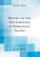 Report on the Meteorology of Kerguelen Island  Classic Reprint