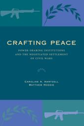 Crafting Peace: Power-Sharing Institutions and the Negotiated Settlement of Civil Wars