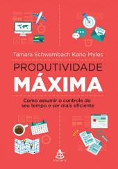 Produtividade máxima: Como assumir o controle do seu tempo e ser mais eficiente