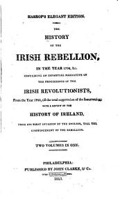 The History of the Irish rebellion: in the year 1798, &c., containing an impartial narrative of the proceedings of the Irish revolutionists, from the year 1782, til the total suppression of the insurrection; with a review of the history of Ireland, from its first invasion by the English, til the commencement of the rebellion