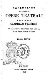 Collezione di tutte le opere teatrali del signor Cammillo Federici, coll'aggiunta di alcune non ancora pubblicate con le stampe: Volume 6