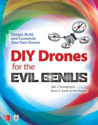 DIY Drones for the Evil Genius  Design  Build  and Customize Your Own Drones PDF