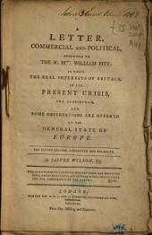 A Letter, Commercial and Political, Addressed to ... William Pitt: in which the Real Interests of Britain, in the Present Crisis, are Considered, and Some Observations are Offered on the General State of Europe ...