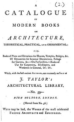 A catalogue of modern books on architecture  theoretical  practical  and ornamental     Which  with the best ancient authors  are constantly on sale at J  Taylor s architectural library  etc