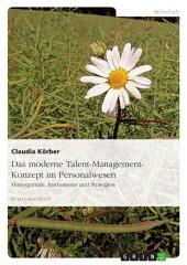 Das moderne Talent-Management-Konzept im Personalwesen: Hintergründe, Instrumente und Strategien