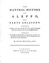 The natural history of Aleppo, and parts adjacent: Containing a description of the city, and the principal natural productions in its neighbourhood; together with an account of the climate, inhabitants, and diseases; particularly of the plague, with the methods used by the Europeans for their preservation