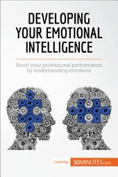 Developing Your Emotional Intelligence: Boost your professional performance by understanding emotions