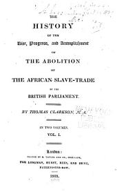 The History of the Rise, Progress, and Accomplishment of the Abolition of the African Slave-trade by the British Parliament: Volume 1