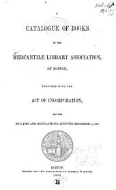 A Catalogue of Books of the Mercantile Library Association: Of Boston, Together with the Act of Incorporation, and the By-laws and Regulations Adopted December 1, 1850