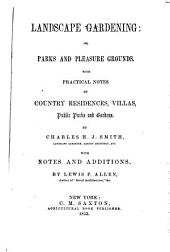 Landscape Gardening: Or, Parks and Pleasure Grounds. With Practical Notes on Country Residences, Villas, Public Parks and Gardens ... with Notes and Additions by Lewis F. Allen