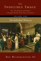 The Indelible Image: The Theological and Ethical Thought World of the New Testament, Volume One: The Individual Witnesses