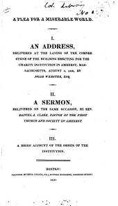 A Plea for a Miserable World: I. An Address, Delivered at the Laying of the Corner Stone of the Building Erection for the Charity Institution in Amherst, Massachusetts, August 9, 1820, by Noah Webster, Esq. II. A Sermon, Delivered on the Same Occasion, by Rev. Daniel A. Clark... III. A Brief Account of the Origin of the Institution