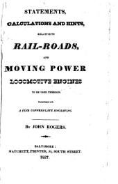 Statements, calculations and hints, relative to rail-roads and moving power locomotive engines to be used thereon: embellished with a fine copperplate engraving