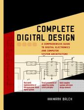 Complete Digital Design: A Comprehensive Guide to Digital Electronics and Computer System Architecture