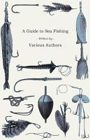A Guide to Sea Fishing   A Selection of Classic Articles on Baits  Fish Recognition  Sea Fish Varieties and Other Aspects of Sea Fishing PDF