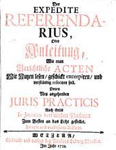 Der expedite Referendarius, oder Anleitung wie man gerichtliche Acten mit Nutzen lesen, geschickt excerpiren, und verständig referiren soll