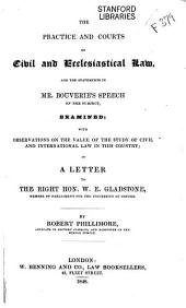 The Practice and Courts of Civil and Ecclesiastical Law: And the Statements in Mr. Bouverie's Speech on the Subject, Examined; with Observations on the Value of the Study of Civil and International Law in this Country; in a Letter to the Right Hon. W.E. Gladstone