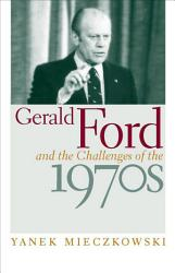 Gerald Ford And The Challenges Of The 1970s Book PDF