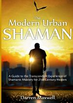 The Modern Urban Shaman: A Guide to the Transcendent Experience of Shamanic Mastery for 21st Century Healers