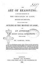 The Art of Reasoning a Popular Exposition of the Principles of Logic Inductive and Deductive with an Introductory Outline of the History of Logic and an Appendix on Recent Logical Developments, with Notes by Samuel Neil