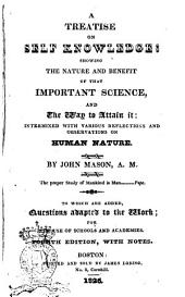 A Treatise on Self Knowledge: Showing the Nature and Benefit of that Important Science, and the Way to Attain it ... by John Mason. To which are Added, Questions Adapted to the Work ..