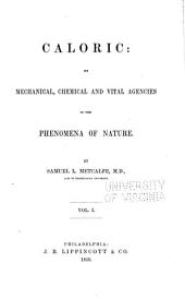 Caloric: its mechanical, chemical and vital agencies in the phenomena of nature: Volume 1