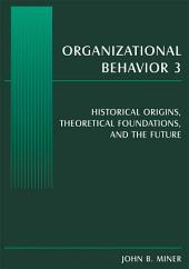 Organizational Behavior 3: Historical Origins, Theoretical Foundations, and the Future