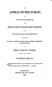 An Appeal to the Public: On the Controversy Respecting the Revolution in Harvard College, and the Events which Have Followed It; Occasioned by the Use which Has Been Made of Certain Complaints and Accusations of Miss Hannah Adams, Against the Author