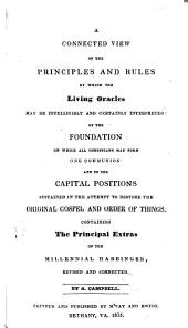 A Connected View of the Principles and Rules by which the Living Oracles May be Intelligibly and Certainly Interpreted: Of the Foundation on which All Christians May Form One Communion and of the Capital Positions Sustained in the Attempt to Restore the Original Gospel and Order of Things ...