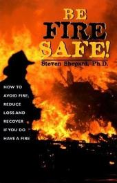 Be Fire Safe!: How to Avoid Fire, Reduce Loss and Recover from Insurance if You do have a Fire