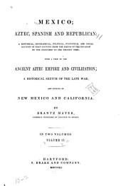 Mexico, Aztec, Spanish and Republican: A Historical, Geographical, Political, Statistical and Social Account of that Country from the Period of the Invasion by the Spaniards to the Present Time; with a View of the Ancient Aztec Empire and Civilization; a Historical Sketch of the Late War; and Notices of New Mexico and California,