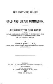 The Bimetallic League: Gold and Silver Commission. A Synopsis of the Final Report of the Royal Commission Appointed to Inquire Into the Recent Changes in the Relative Value of the Precious Metals